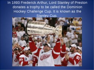 In 1893 Frederick Arthur, Lord Stanley of Preston donates a trophy to be call
