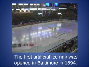 The first artificial ice rink was opened in Baltimore in 1894.