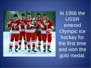 In 1956 the USSR entered Olympic ice hockey for the first time and won the go