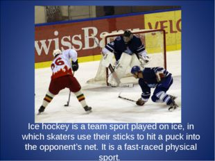 Ice hockey is a team sport played on ice, in which skaters use their sticks t