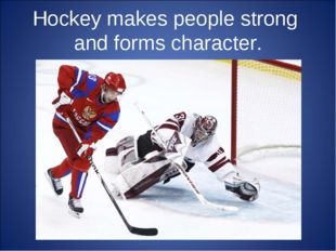 Hockey makes people strong and forms character.