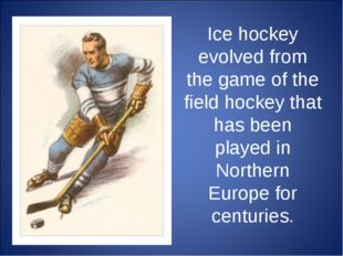 Ice hockey evolved from the game of the field hockey that has been played in