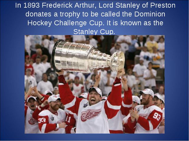 In 1893 Frederick Arthur, Lord Stanley of Preston donates a trophy to be call...