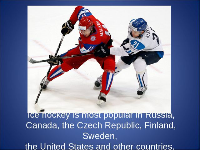 Ice hockey is most popular in Russia, Canada, the Czech Republic, Finland, Sw...