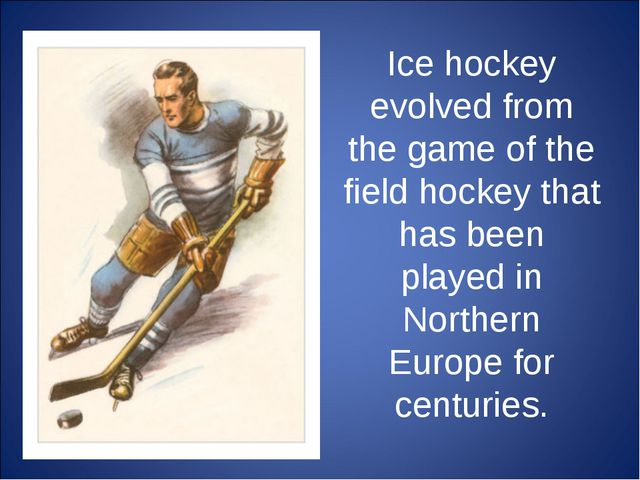 Ice hockey evolved from the game of the field hockey that has been played in...