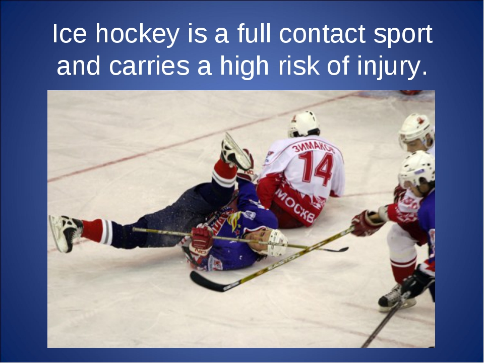 Ice hockey is a full contact sport and carries a high risk of injury.