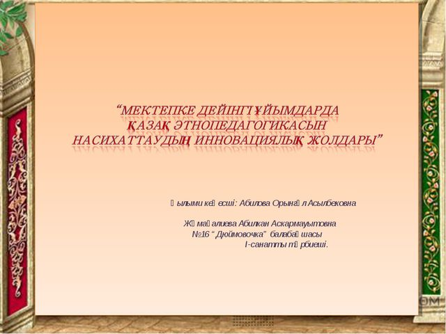Ғылыми кеңесші: Абилова Орынгүл Асылбековна Жұмағалиева Абилкан Аскармауытов...