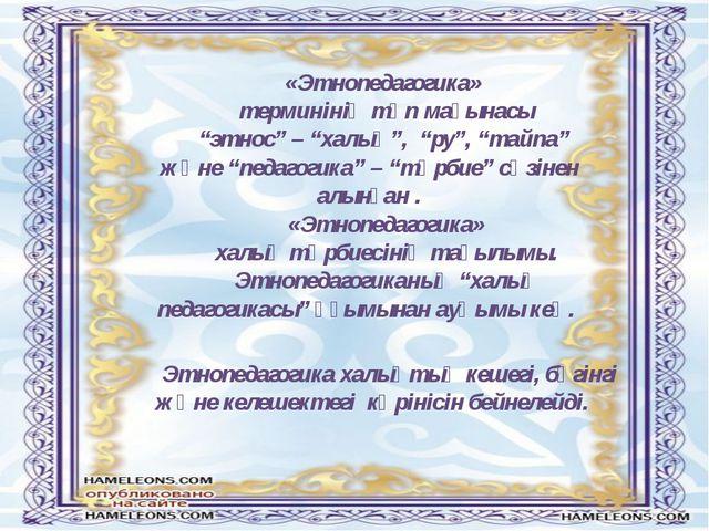 """«Этнопедагогика» терминінің түп мағынасы """"этнос"""" – """"халық"""", """"ру"""", """"тайпа"""" жә..."""