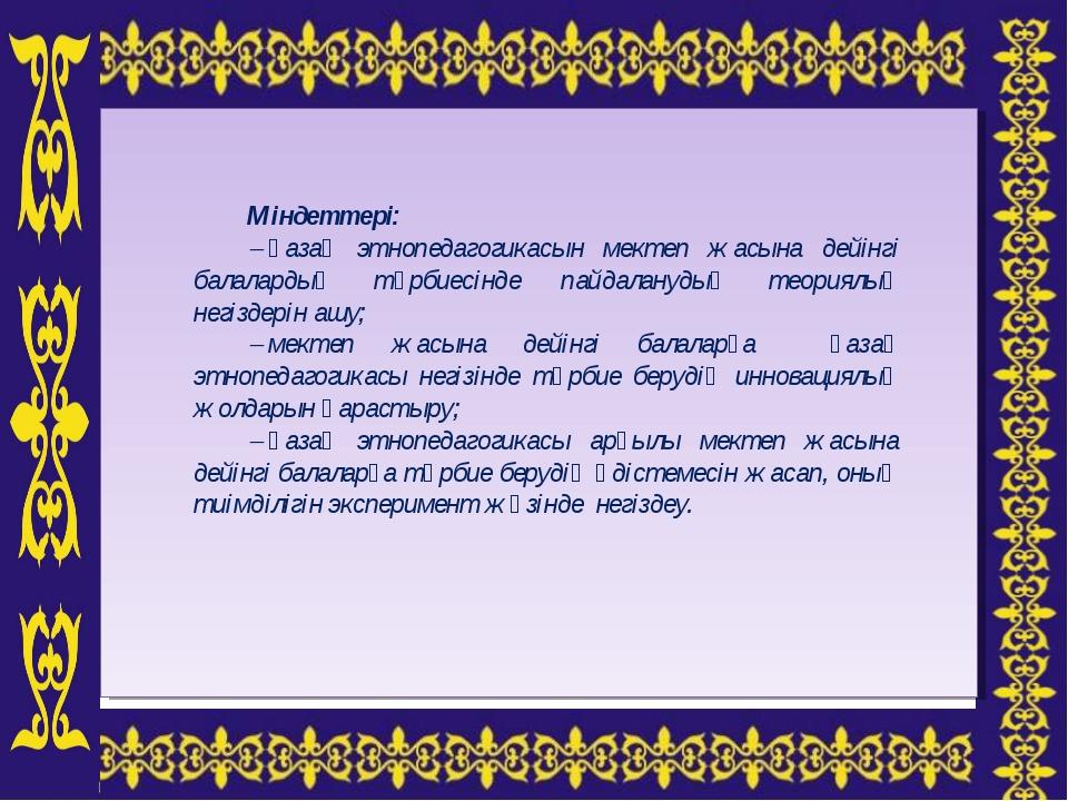 Міндеттері: қазақ этнопедагогикасын мектеп жасына дейінгі балалардың тәрби...