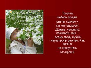 Творить, любить людей, цветы, солнце – как это здорово! Думать, узнавать, по