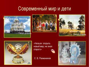 Современный мир и дети «Нельзя открыть новый мир, не зная старого» С. В. Рахм