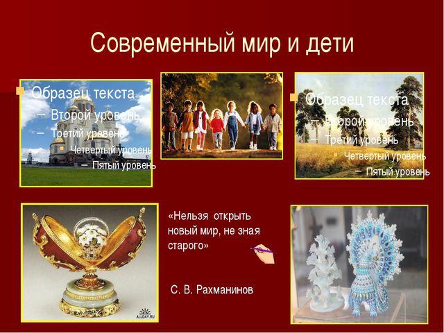 Современный мир и дети «Нельзя открыть новый мир, не зная старого» С. В. Рахм...