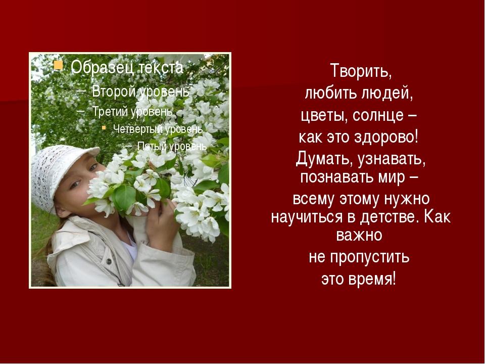 Творить, любить людей, цветы, солнце – как это здорово! Думать, узнавать, по...