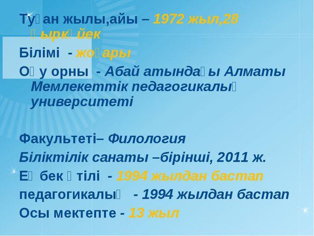 Туған жылы,айы – 1972 жыл,28 қыркүйек Білімі - жоғары Оқу орны - Абай атындағ...