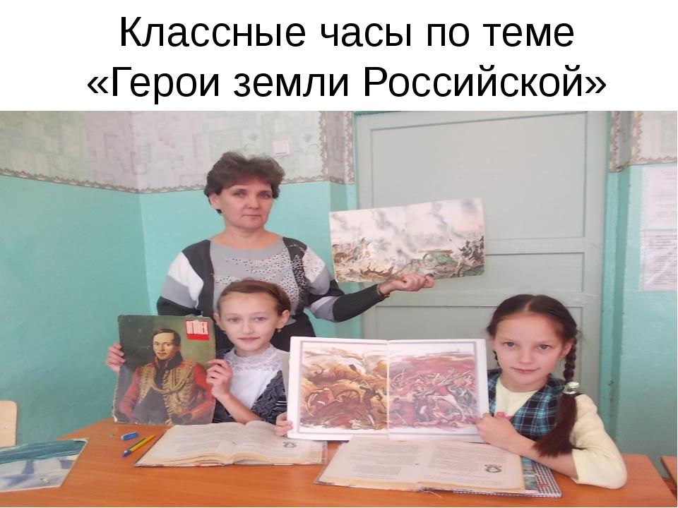 Классные часы по теме «Герои земли Российской»