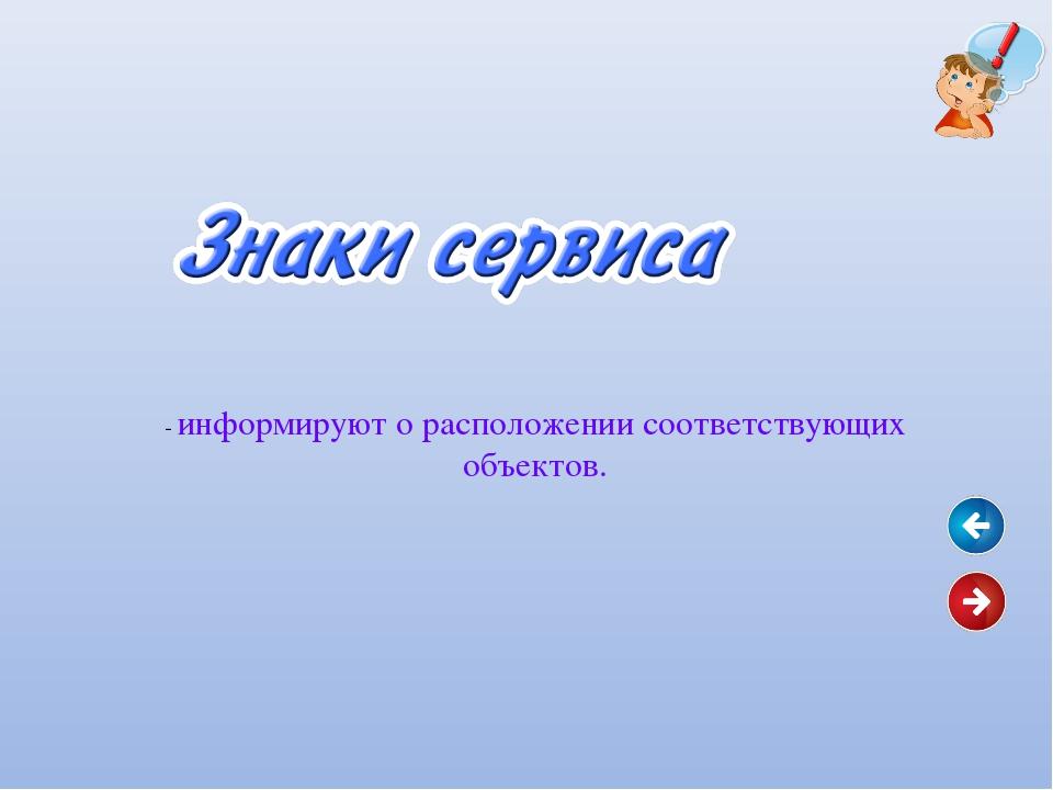 - информируют о расположении соответствующих объектов.