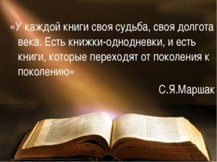 «У каждой книги своя судьба, своя долгота века. Есть книжки-однодневки, и ест