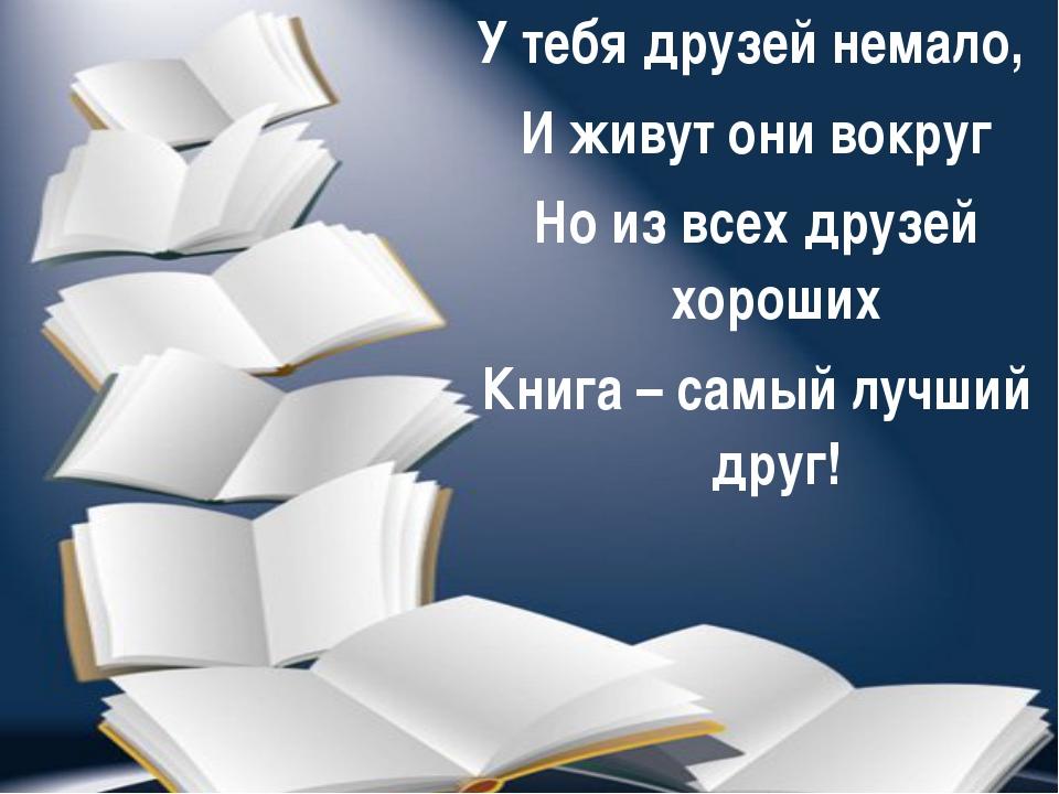 У тебя друзей немало, И живут они вокруг Но из всех друзей хороших Книга – са...