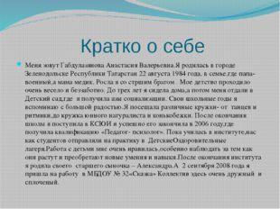 Кратко о себе Меня зовут Габдулазянова Анастасия Валерьевна.Я родилась в горо
