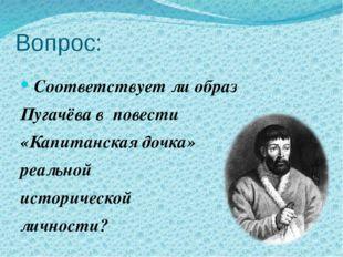 Вопрос: Соответствует ли образ Пугачёва в повести «Капитанская дочка» реально