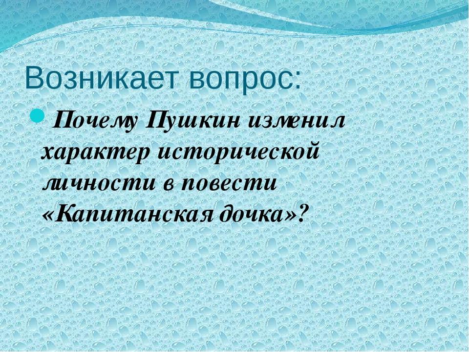 Возникает вопрос: Почему Пушкин изменил характер исторической личности в пове...