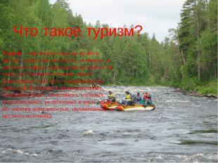 Что такое туризм? Туризм— временные выезды людей в другую страну или местнос