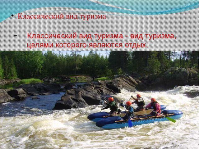 Классический вид туризма Классический вид туризма - вид туризма, целями кото...