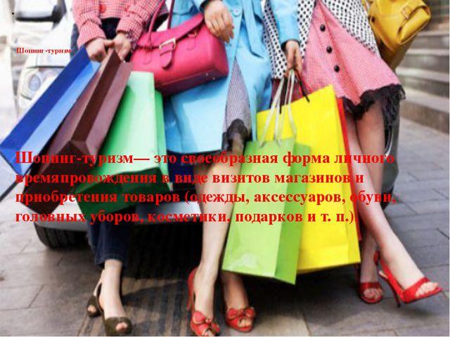 Шопинг-туризм Шопинг-туризм— это своеобразная форма личного времяпровождения...