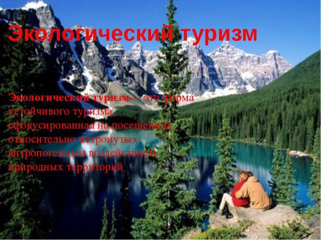 Экологический туризм Экологический туризм— это форма устойчивого туризма, сфо...