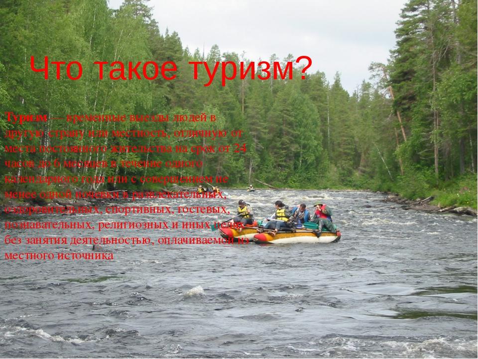 Что такое туризм? Туризм— временные выезды людей в другую страну или местнос...