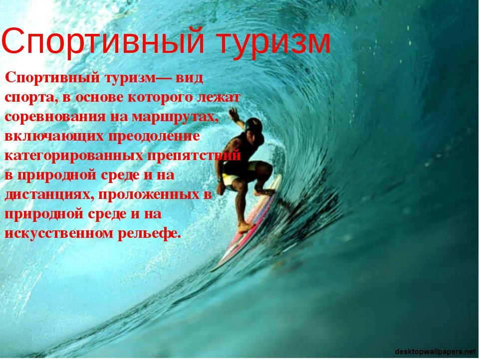 Спортивный туризм Спортивный туризм— вид спорта, в основе которого лежат соре...