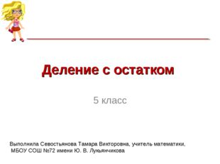 Деление с остатком 5 класс Выполнила Севостьянова Тамара Викторовна, учитель