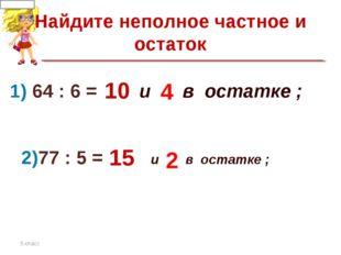 Найдите неполное частное и остаток 5 класс 1) 64 : 6 =  и в остат