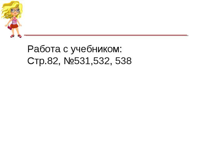 Работа с учебником: Стр.82, №531,532, 538 МБОУ «СОШ №25» г. Бийск