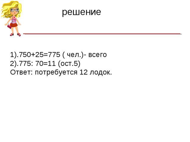 1).750+25=775 ( чел.)- всего 2).775: 70=11 (ост.5) Ответ: потребуется 12 лодо...