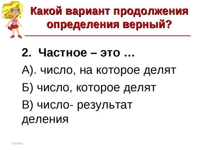 Какой вариант продолжения определения верный? 5 класс 2. Частное – это … А)....