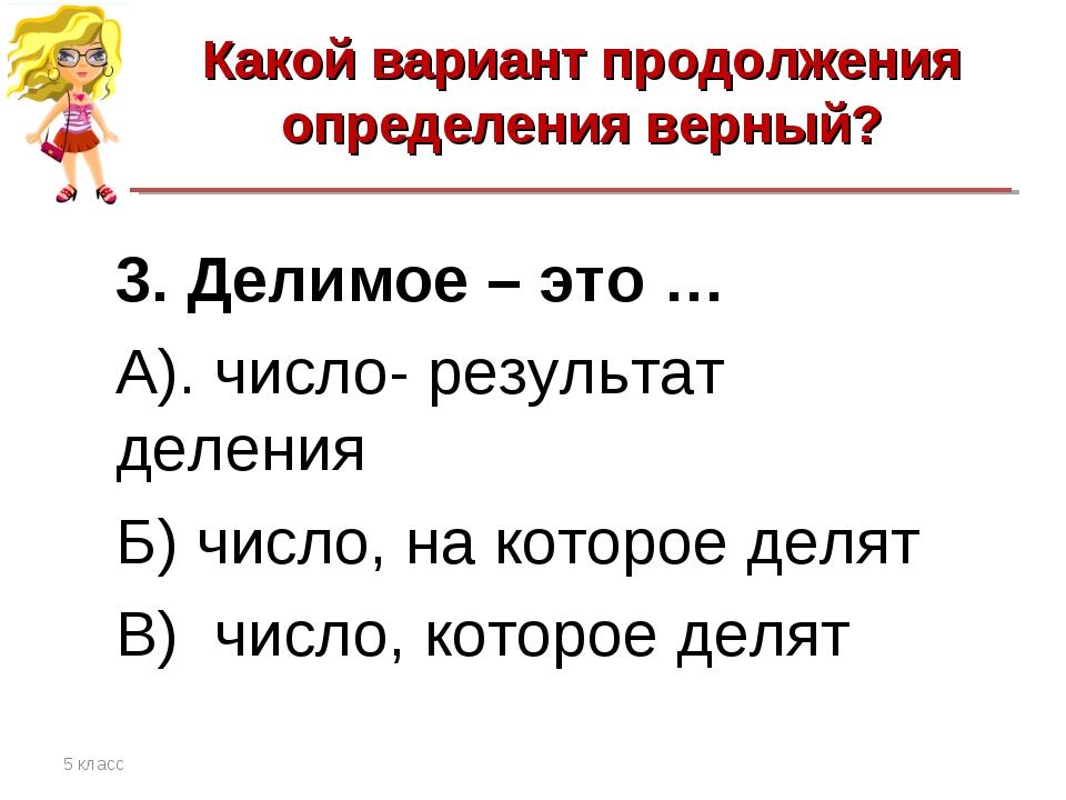 Какой вариант продолжения определения верный? 5 класс 3. Делимое – это … А)....