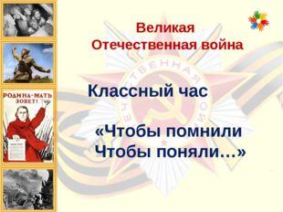 Великая Отечественная война Классный час «Чтобы помнили Чтобы поняли…»