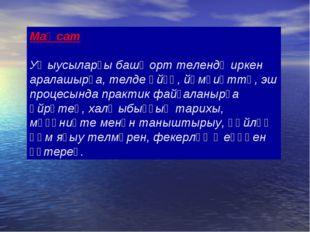 Маҡсат Уҡыусыларҙы башҡорт телендә иркен аралашырға, телде өйҙә, йәмғиәттә, э