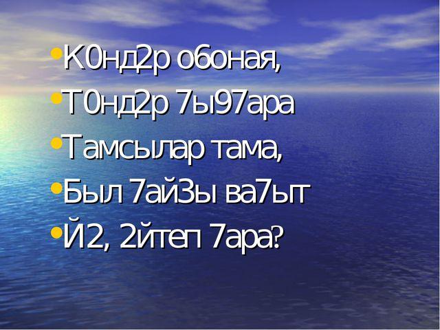 К0нд2р о6оная, Т0нд2р 7ы97ара Тамсылар тама, Был 7ай3ы ва7ыт Й2, 2йтеп 7ара?