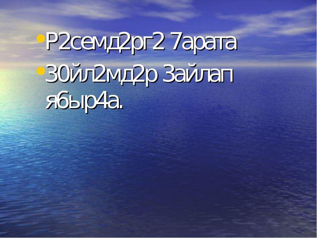 Р2семд2рг2 7арата 30йл2мд2р 3айлап я6ыр4а.