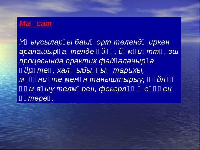 Маҡсат Уҡыусыларҙы башҡорт телендә иркен аралашырға, телде өйҙә, йәмғиәттә, э...