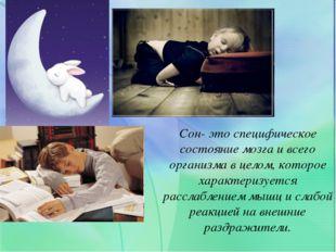 Сон- это специфическое состояние мозга и всего организма в целом, которое хар
