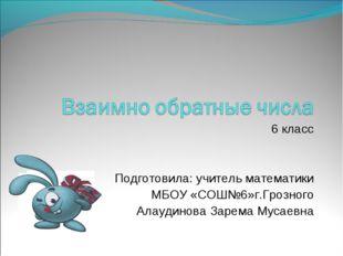 6 класс Подготовила: учитель математики МБОУ «СОШ№6»г.Грозного Алаудинова Зар
