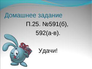 Домашнее задание П.25. №591(б), 592(а-в). Удачи!