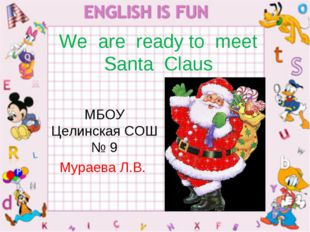 We are ready to meet Santa Claus МБОУ Целинская СОШ № 9 Мураева Л.В.
