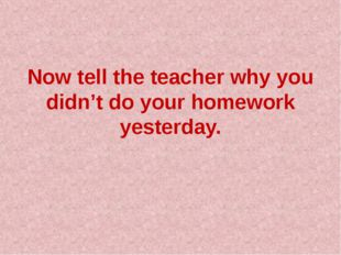 Now tell the teacher why you didn't do your homework yesterday.