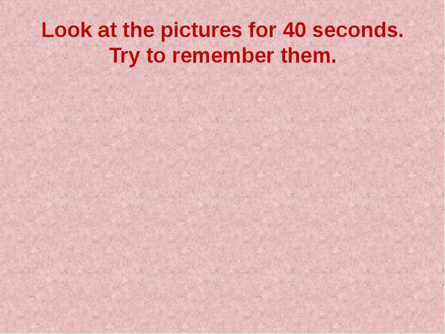 Look at the pictures for 40 seconds. Try to remember them.