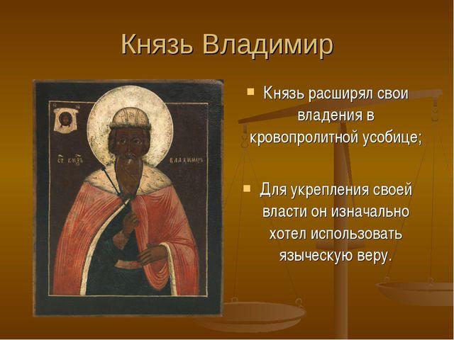 Князь Владимир Князь расширял свои владения в кровопролитной усобице; Для укр...