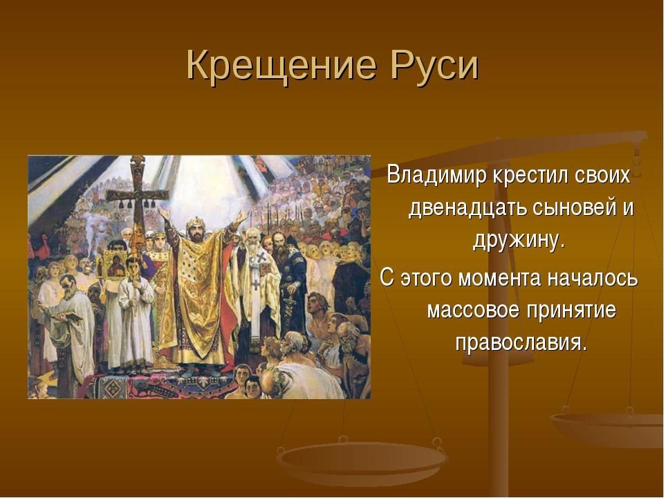 Крещение Руси Владимир крестил своих двенадцать сыновей и дружину. С этого мо...
